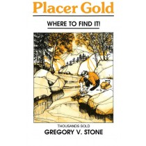 Placer Gold: Where to Find it! by Gregory V. Stone