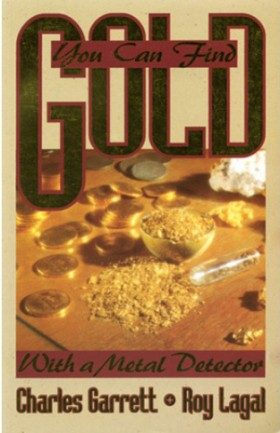 You Can Find Gold With A Metal Detector by Charles Garrett and Roy Lagal